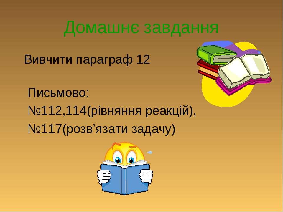 Домашнє завдання Вивчити параграф 12 Письмово: №112,114(рівняння реакцій), №1...