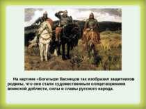 На картине «Богатыри Васнецов так изобразил защитников родины, что они стали ...