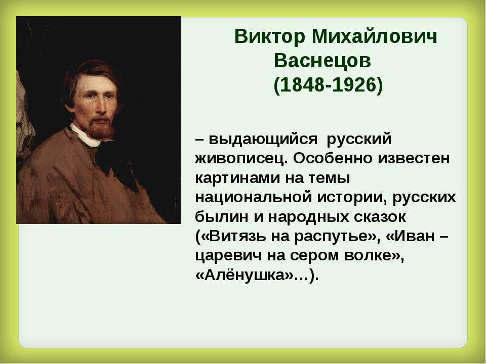 – выдающийся русский живописец. Особенно известен картинами на темы националь...