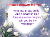 Please Answer Me Yes With that pretty smile  And a heart so kind Please answe...