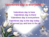 Valentines day is everywhere Valentines day is here  Valentines day is there ...