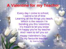 A Valentine for my Teacher Every day I come to school; I spend a lot of time ...