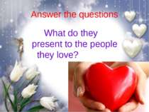 Answer the questions What do they present to the people they love?