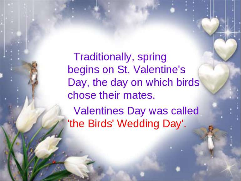 Traditionally, spring begins on St. Valentine's Day, the day on which birds c...