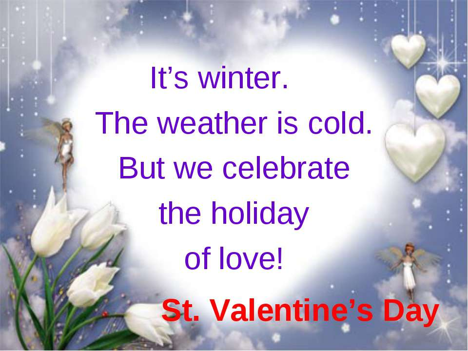 St. Valentine's Day It's winter. The weather is cold. But we celebrate the ho...
