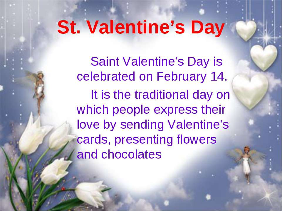St. Valentine's Day Saint Valentine's Day is celebrated on February 14. It is...