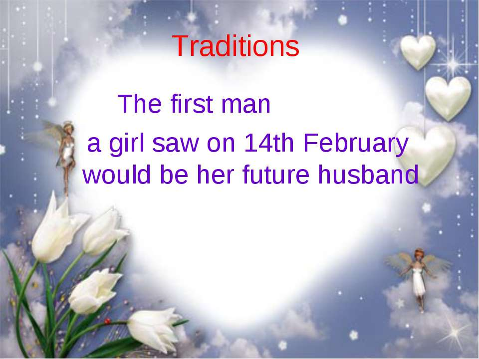 Traditions The first man a girl saw on 14th February would be her future husband