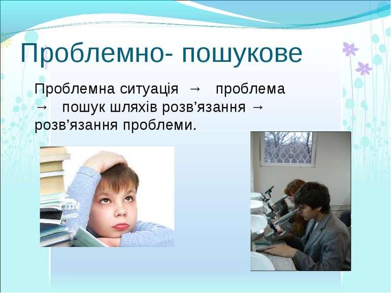 Проблемно- пошукове Проблемна ситуація → проблема → пошук шляхів розв'язання ...