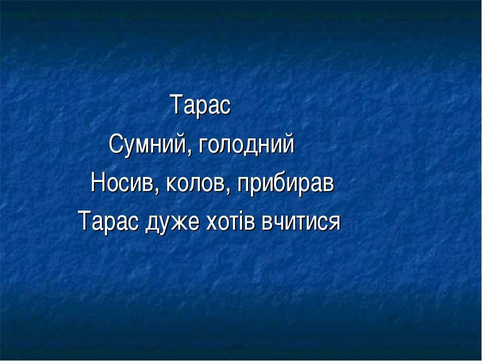 Тарас Сумний, голодний Носив, колов, прибирав Тарас дуже хотів вчитися