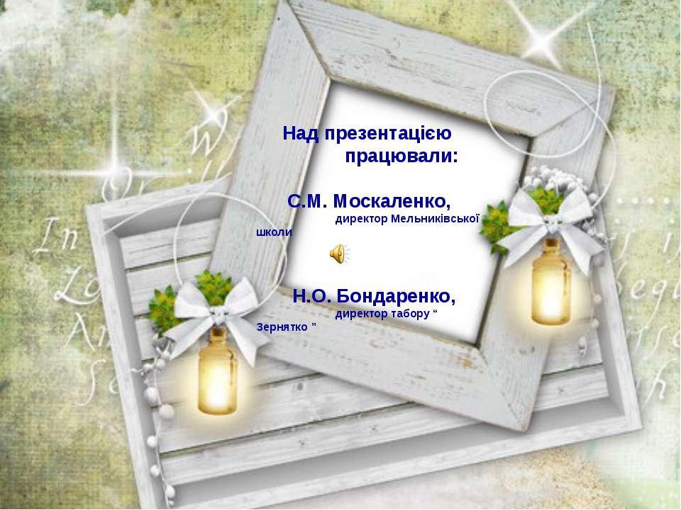 Над презентацією працювали: С.М. Москаленко, директор Мельниківської школи Н....