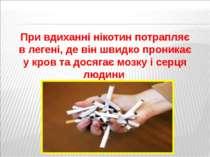 При вдиханні нікотин потрапляє в легені, де він швидко проникає у кров та дос...