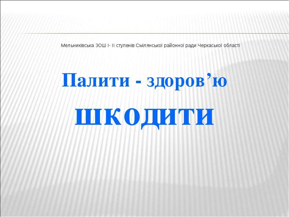 Палити - здоров'ю шкодити Мельниківська ЗОШ I- II ступенів Смілянської районн...