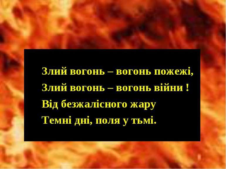 Злий вогонь – вогонь пожежі, Злий вогонь – вогонь війни ! Від безжалісного жа...