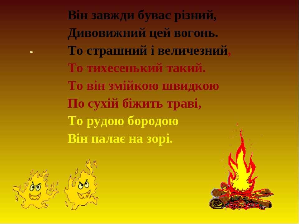 Він завжди буває різний, Дивовижний цей вогонь. То страшний і величезний, То ...