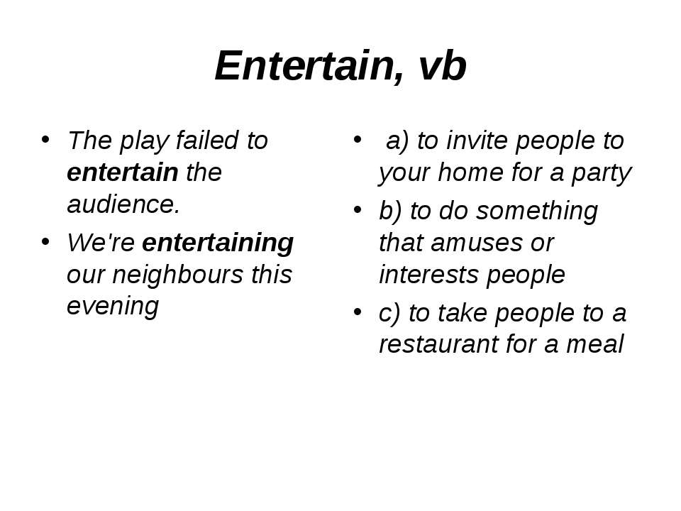 Entertain, vb The play failed to entertain the audience. We're entertaining o...