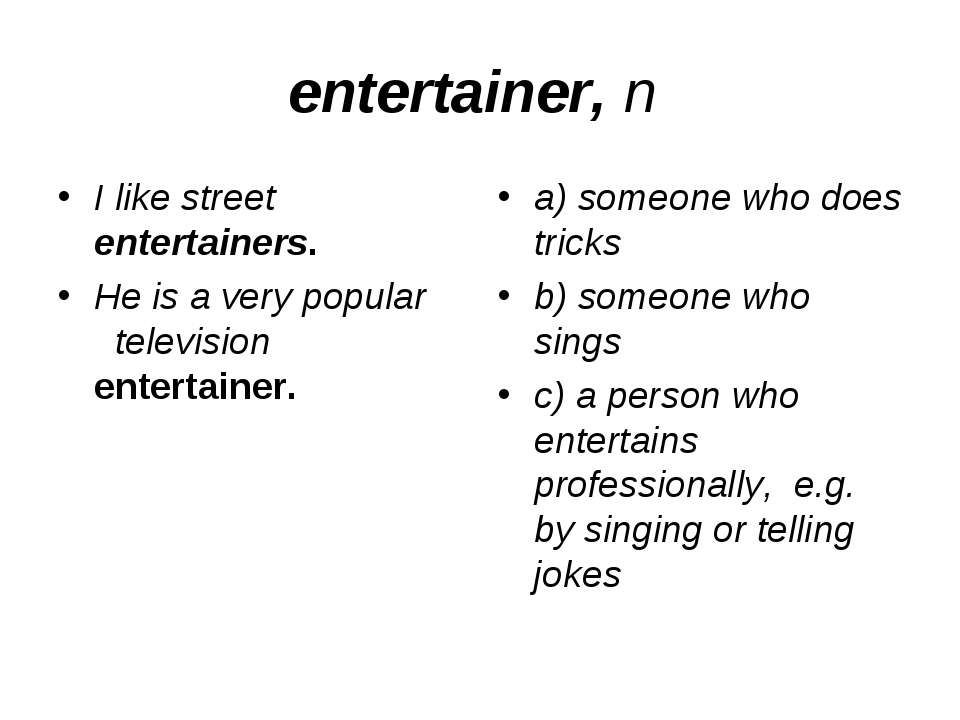 entertainer, n I like street entertainers. He is a very popular television en...