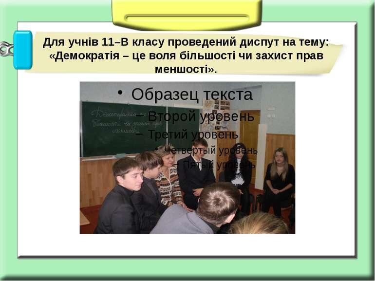 Для учнів 11–В класу проведений диспут на тему: «Демократія – це воля більшос...
