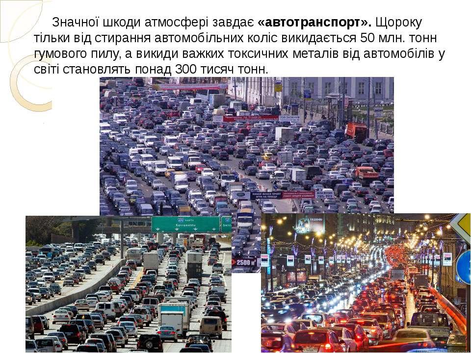 Значної шкоди атмосфері завдає«автотранспорт».Щороку тільки від стирання ав...