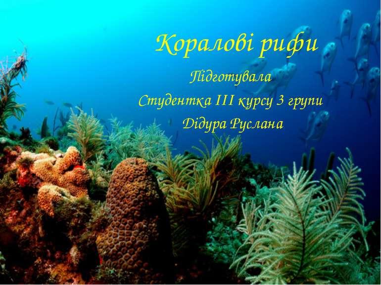 Коралові рифи Підготувала Студентка ІІІ курсу 3 групи Дідура Руслана