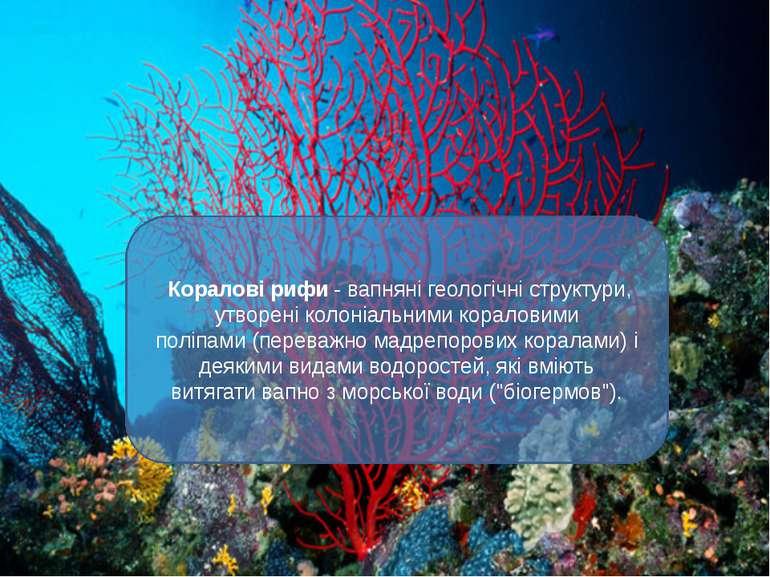 Коралові рифи- вапняні геологічні структури, утворені колоніальнимикоралови...
