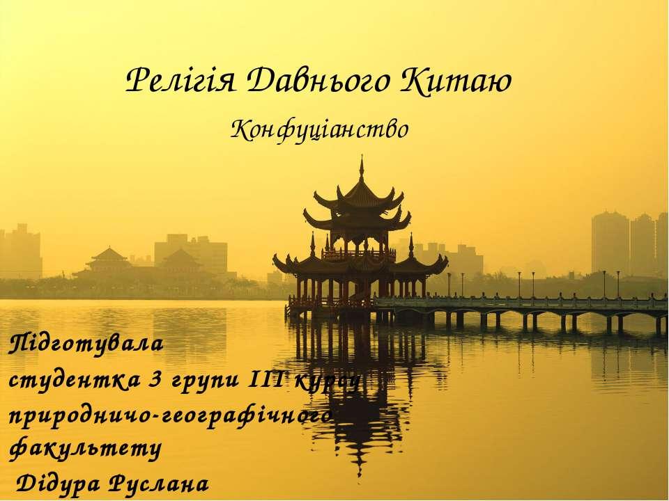 Релігія Давнього Китаю Конфуціанство Підготувала студентка 3 групи ІІІ курсу ...