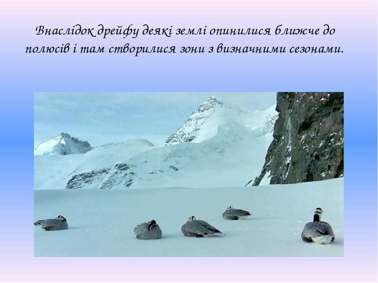 Внаслідок дрейфу деякі землі опинилися ближче до полюсів і там створилися зон...