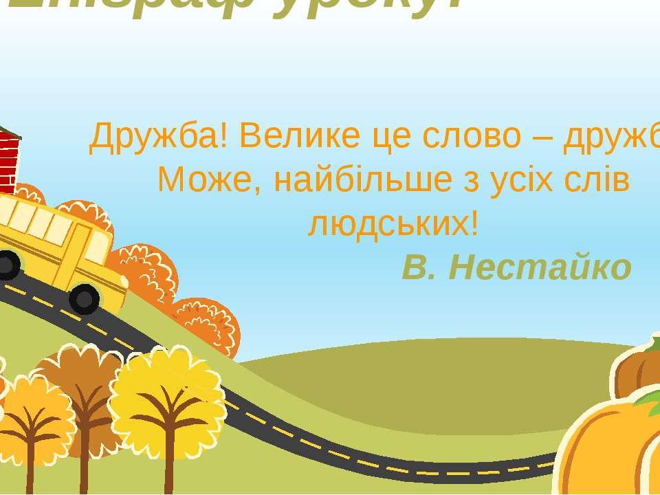 Епіграф уроку: Дружба! Велике це слово – дружба! Може, найбільше з усіх слів ...