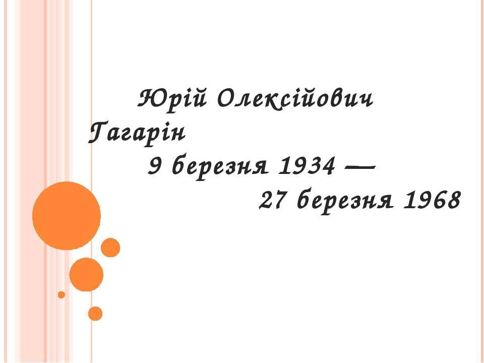 Юрій Олексійович Гагарін 9 березня 1934 — 27 березня 1968