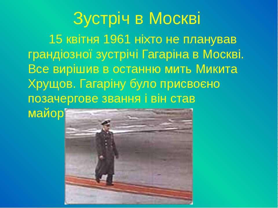 Зустріч в Москві 15 квітня 1961 ніхто не планував грандіозної зустрічі Гагарі...