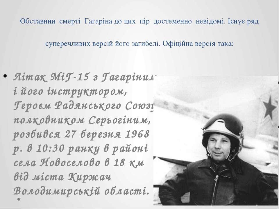Обставини смерті Гагаріна до цих пір достеменно невідомі. Існує ряд суперечли...