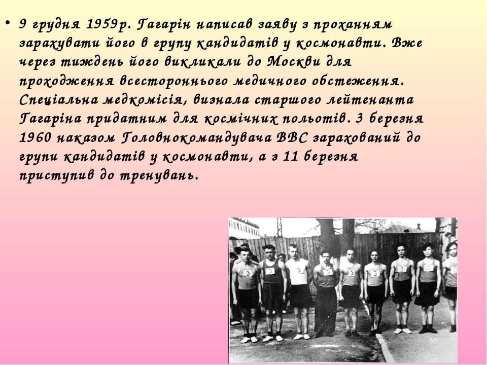 9 грудня 1959р. Гагарін написав заяву з проханням зарахувати його в групу кан...