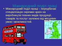 Міжнародний поділ праці Міжнародний поділ праці – передбачає спеціалізацію ок...