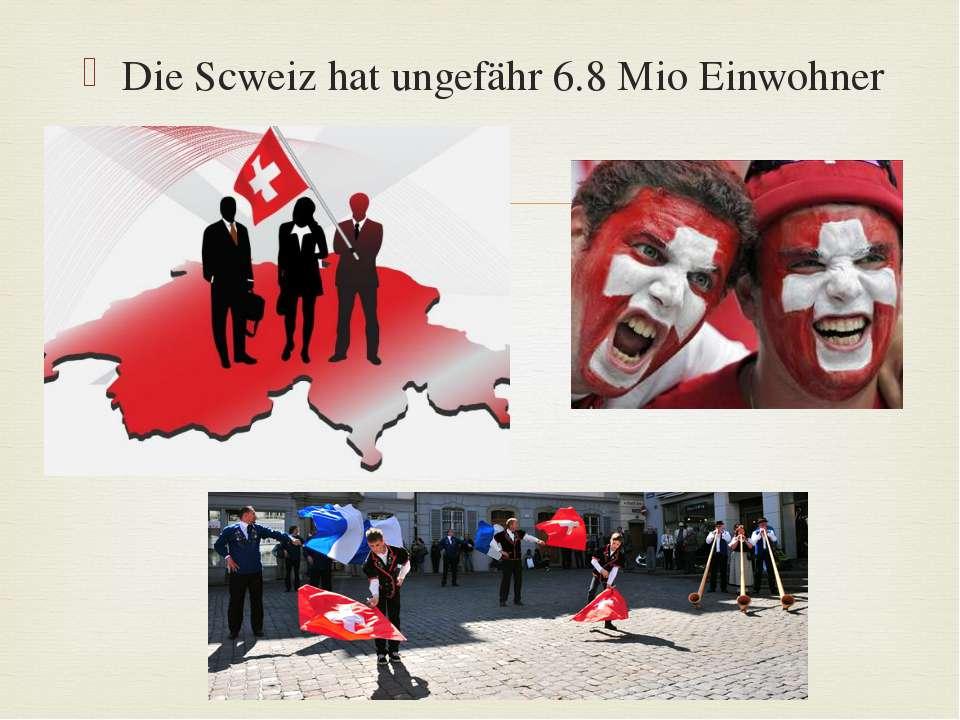 Die Scweiz hat ungefähr 6.8 Mio Einwohner