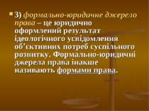 3) формально-юридичне джерело права – це юридично оформлений результат ідеоло...