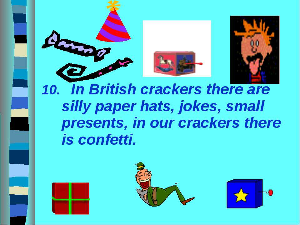 10. In British crackers there are silly paper hats, jokes, small presents, in...
