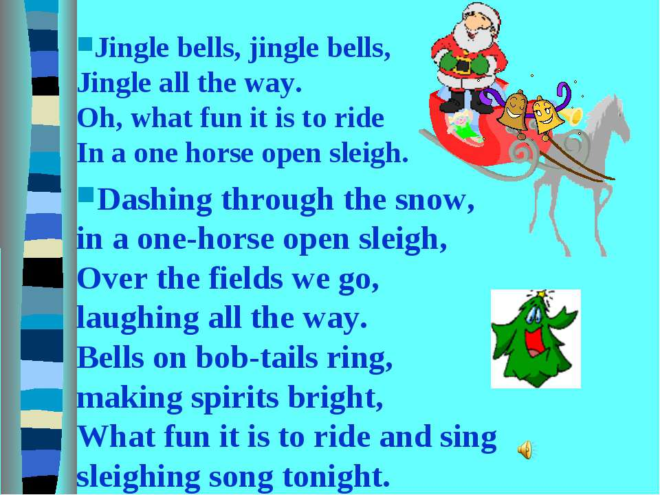 Jingle bells, jingle bells, Jingle all the way. Oh, what fun it is to ride In...