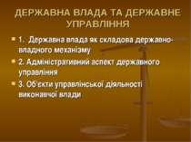 ДЕРЖАВНА ВЛАДА ТА ДЕРЖАВНЕ УПРАВЛІННЯ 1. Державна влада як складова державно-...