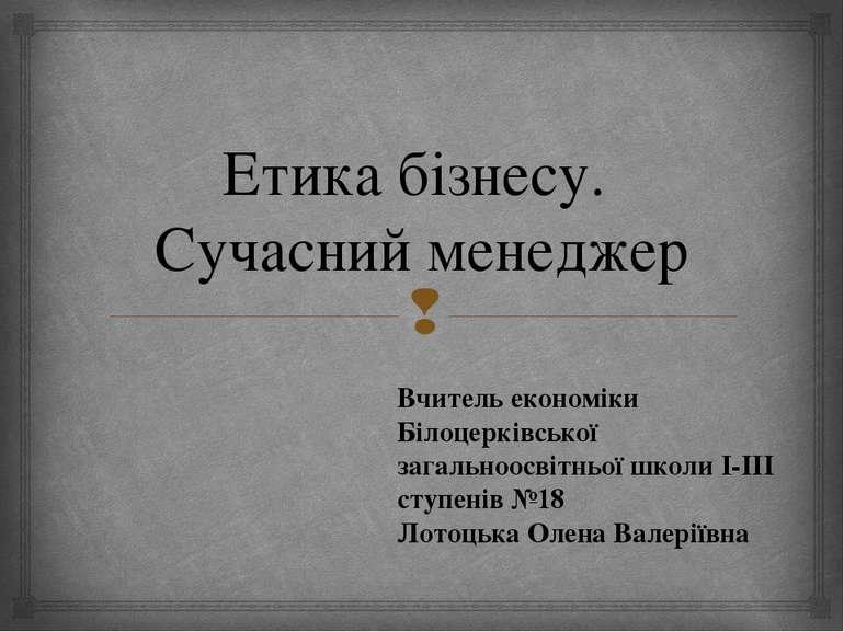 Етика бізнесу. Сучасний менеджер Вчитель економіки Білоцерківської загальноос...