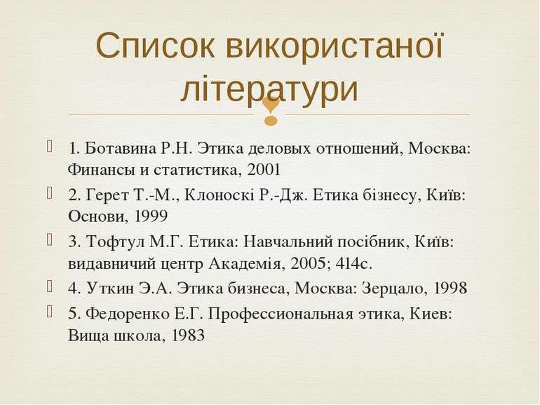 Список використаної літератури 1. Ботавина Р.Н. Этика деловых отношений, Моск...