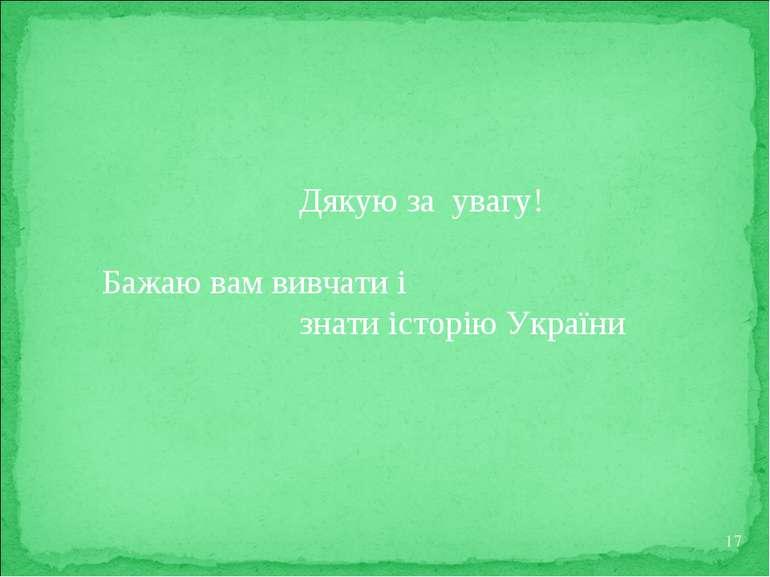 * Дякую за увагу! Бажаю вам вивчати і знати історію України