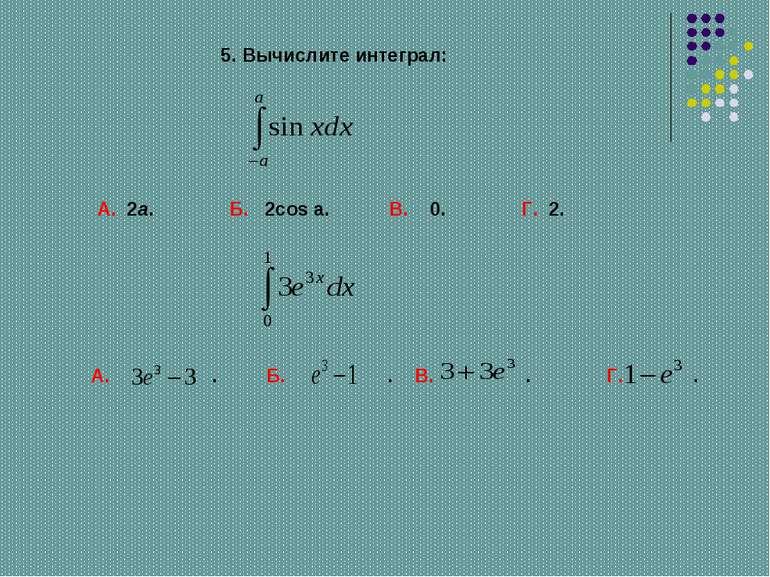 А. 2a. Б. 2cos a. В. 0. Г. 2. 5. Вычислите интеграл: А. . Б. . В. . Г. .
