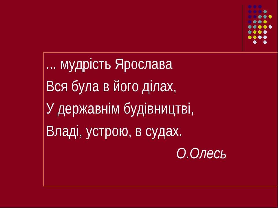 ... мудрість Ярослава Вся була в його ділах, У державнім будівництві, Владі, ...