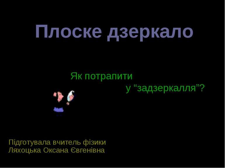 Плоске дзеркало Підготувала вчитель фізики Ляхоцька Оксана Євгенівна Як потра...