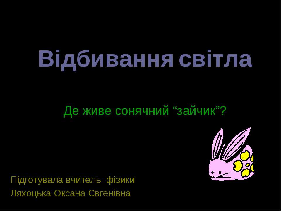 Відбивання світла Підготувала вчитель фізики Ляхоцька Оксана Євгенівна Де жив...