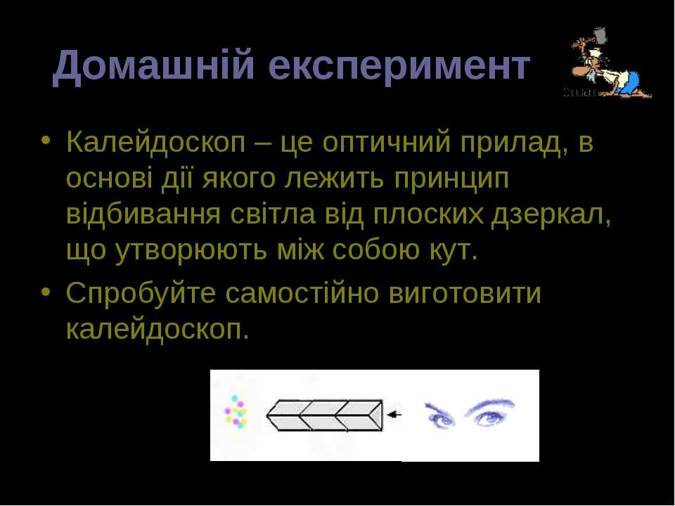 Домашній експеримент Калейдоскоп – це оптичний прилад, в основі дії якого леж...