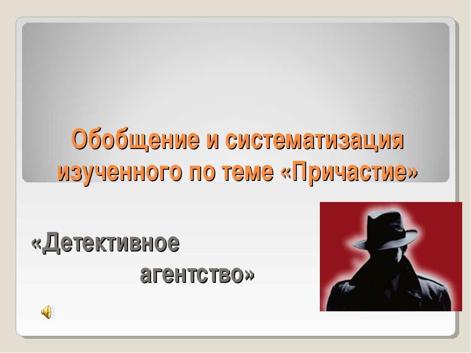 Обобщение и систематизация изученного по теме «Причастие» «Детективное агентс...