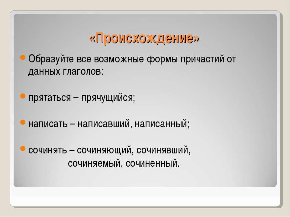 «Происхождение» Образуйте все возможные формы причастий от данных глаголов: п...