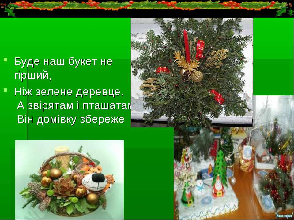 Буде наш букет не гірший, Ніж зелене деревце. А звірятам і пташатам Він домів...