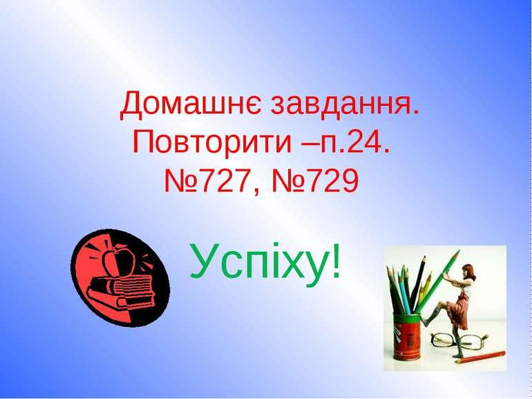 Домашнє завдання. Повторити –п.24. №727, №729 Успіху!