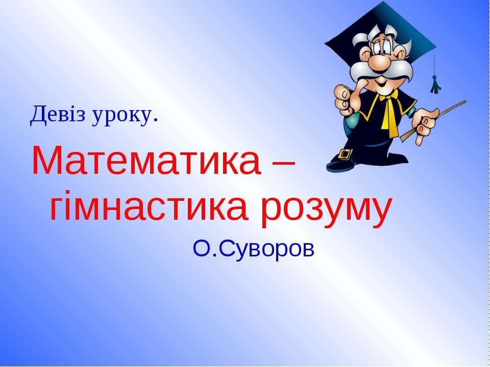 Девіз уроку. Математика – гімнастика розуму О.Суворов